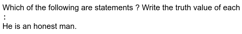 Which of the following are statements ? Write the truth value of each `:` <br> He is an honest man.