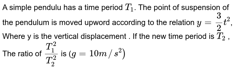 A simple pendulu has a time period `T_(1)`. The point of suspension of the pendulum is moved upword according to the relation `y= (3)/(2)t^(2)`, Where  y is the vertical displacement . If the new time period is `T_(2)` , The ratio of `(T_(1)^(2))/(T_(2)^(2))` is (`g=10m//s^(2))`