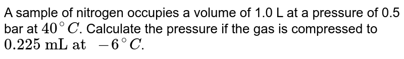 """A sample of nitrogen occupies a volume of 1.0 L at a pressure of 0.5 bar at `40^(@)C`. Calculate the pressure if the gas is compressed to `""""0.225 mL at """"-6^(@)C`."""