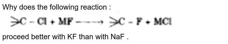 """Why does the following  reaction : <br> <img src=""""https://d10lpgp6xz60nq.cloudfront.net/physics_images/MOD_SPJ_CHE_XI_P2_C10_E02_007_Q01.png"""" width=""""80%"""">  <br> proceed better with KF than with NaF ."""