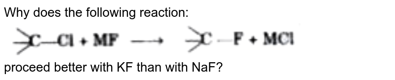"""Why does the following reaction: <br> <img src=""""https://d10lpgp6xz60nq.cloudfront.net/physics_images/MOD_SPJ_CHE_XI_P2_C10_E04_102_Q01.png"""" width=""""80%""""> <br> proceed better with KF than with NaF?"""