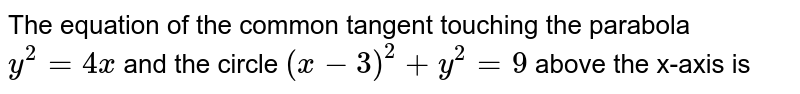 The equation of the common tangent touching the parabola   `y^2 = 4x`  and the circle  `( x - 3)^2 +y^2  = 9` above the x-axis is