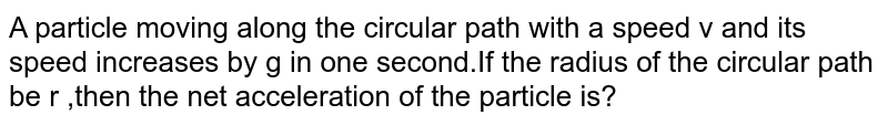 A particle moving along the circular path with a speed v and its speed increases by g in one  second.If the radius of the circular path be r ,then the net acceleration of the particle is?