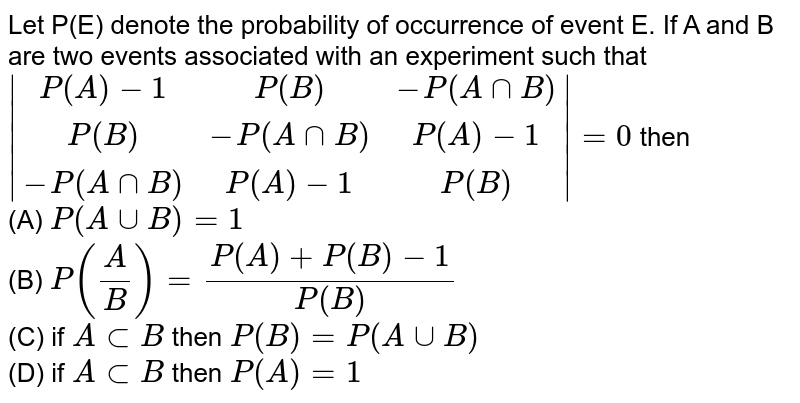 Let P(E) denote the probability of occurrence of event E. If A and B are two events associated with an experiment such that ` [P(A)-1,P(B),-P(A nn B)],[P(B),-P(A nn B),P(A)-1],[-P(A nn B),P(A)-1,P(B)] =0` then<br> (A) `P(A uu B)=1` <br>(B) `P(A/B)=(P(A)+P(B)-1)/(P(B))` <br>(C) if `A sub B` then `P(B)=P(A uu B)`<br> (D) if `A sub B` then `P(A)=1`