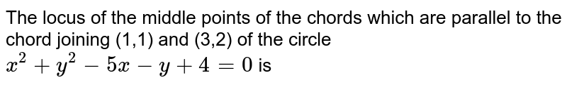 The locus of the middle points of the chords which are parallel  to the chord joining (1,1) and (3,2) of the circle `x^(2)+y^(2)-5x-y+4=0` is