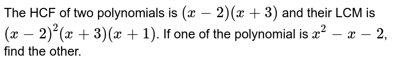 The HCF of two polynomials is `(x-2)(x+3)` and their LCM is `(x-2)^(2)(x+3)(x+1)`. If one of the polynomial is `x^(2)-x-2`, find the other.