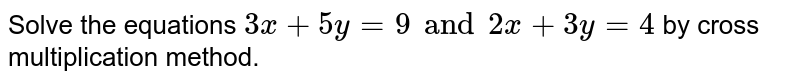 Solve the equations `3x+5y=9 and 2x+3y=4` by cross multiplication method.