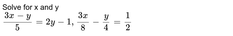 Solve for x and y <br> `(3x-y)/(5)=2y-1, (3x)/(8)-(y)/(4)=(1)/(2)`
