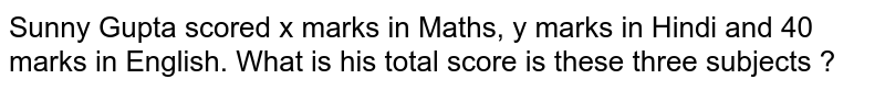 Sunny Gupta scored x marks in Maths, y marks in Hindi and 40 marks in English. What is his total score is these three subjects ?