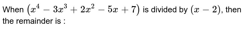 When `(x^(4)-3x^(3)+2x^(2)-5x+7)` is divided by `(x-2)`, then the remainder is :