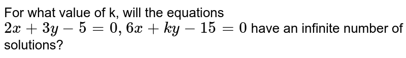For what value of k, will the equations `2x+3y-5=0, 6x+ky-15=0` have an infinite number of solutions?