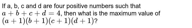 If a, b, c and d are four positive numbers such that `a+b+c+d=4`, then what is the maximum value of `(a+1)(b+1)(c+1)(d+1)`?