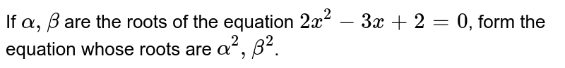 If `alpha, beta` are the roots of the equation `2x^(2)-3x+2=0`, form the equation whose roots are `alpha^(2), beta^(2)`.