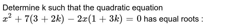 Determine k such that the quadratic equation `x^(2)+7(3+2k)-2x(1+3k)=0` has equal roots :