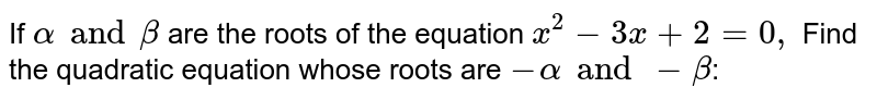 If `alpha and beta` are the roots of the equation `x^(2)-3x+2=0,` Find the quadratic equation whose roots are `-alpha and -beta`: