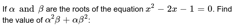 If `alpha and beta` are the roots of the equation `x^(2)-2x-1=0`. Find the value of `alpha^(2)beta+alphabeta^(2)`: