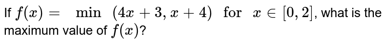 """If `f(x)="""" min """"(4x+3, x+4)"""" for """"x in [0, 2]`, what is the maximum value of `f(x)`?"""