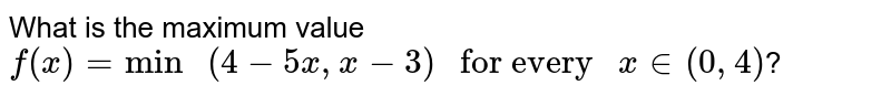 """What is the maximum value `f(x)=""""min """"(4-5x, x-3)"""" for every """"x in (0, 4)`?"""