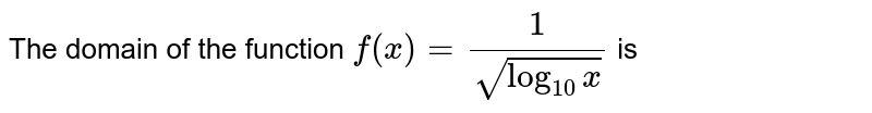 The domain of the function `f(x)=(1)/(sqrt(log_(10)x))` is
