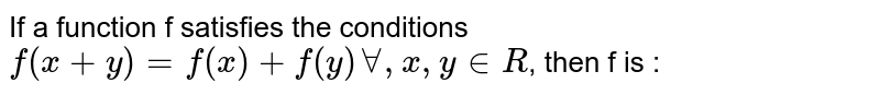 If a function f satisfies the conditions `f(x+y)=f(x)+f(y)AA, x,y in R`, then f is :