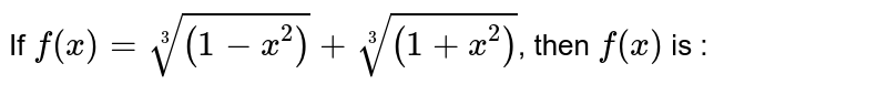 If `f(x)=root(3)((1-x^(2)))+root(3)((1+x^(2)))`, then `f(x)` is :