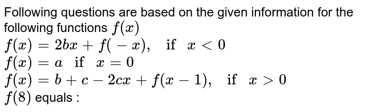 Following questions are based on the given information for the following functions `f(x)` <br> `f(x)=2bx+f(-x), if x lt0` <br> `f(x)=a if x =0` <br> `f(x)=b+c-2cx+f(x-1), if x gt0` <br> `f(8)` equals :