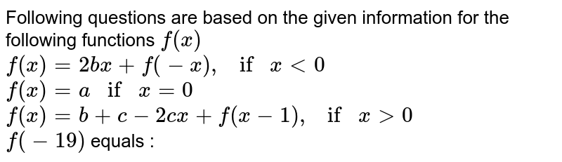 Following questions are based on the given information for the following functions `f(x)` <br> `f(x)=2bx+f(-x), if x lt0` <br> `f(x)=a if x =0` <br> `f(x)=b+c-2cx+f(x-1), if x gt0` <br> `f(-19)` equals :