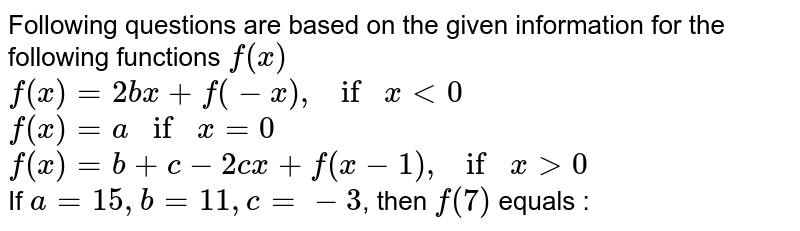Following questions are based on the given information for the following functions `f(x)` <br> `f(x)=2bx+f(-x), if x lt0` <br> `f(x)=a if x =0` <br> `f(x)=b+c-2cx+f(x-1), if x gt0` <br> If `a=15, b=11, c=-3`, then `f(7)` equals :