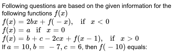 Following questions are based on the given information for the following functions `f(x)` <br> `f(x)=2bx+f(-x), if x lt0` <br> `f(x)=a if x =0` <br> `f(x)=b+c-2cx+f(x-1), if x gt0` <br> If `a=10, b=-7, c=6`, then `f(-10)` equals: