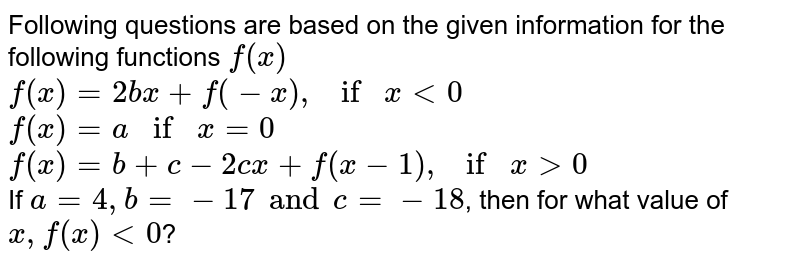 Following questions are based on the given information for the following functions `f(x)` <br> `f(x)=2bx+f(-x), if x lt0` <br> `f(x)=a if x =0` <br> `f(x)=b+c-2cx+f(x-1), if x gt0` <br> If `a=4, b=-17 and c=-18`, then for what value of `x, f(x)lt0`?