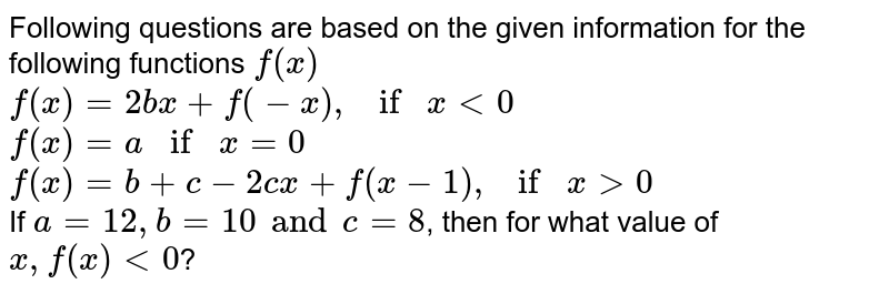 Following questions are based on the given information for the following functions `f(x)` <br> `f(x)=2bx+f(-x), if x lt0` <br> `f(x)=a if x =0` <br> `f(x)=b+c-2cx+f(x-1), if x gt0` <br> If `a=12, b=10 and c=8`, then for what value of `x, f(x)lt0`?