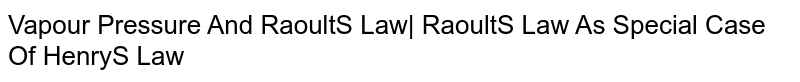 Vapour Pressure And Raoult'S Law| Raoult'S Law As Special Case Of Henry'S Law