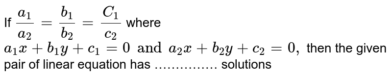 If ` (a_1)/( a_2) =(b_1)/( b_2) = (C_1) /( c_2) ` where ` a_1x +b_1y +c_1=0 and a_2x +b_2y +c_2 =0, ` then the given pair of linear equation has …………… solutions