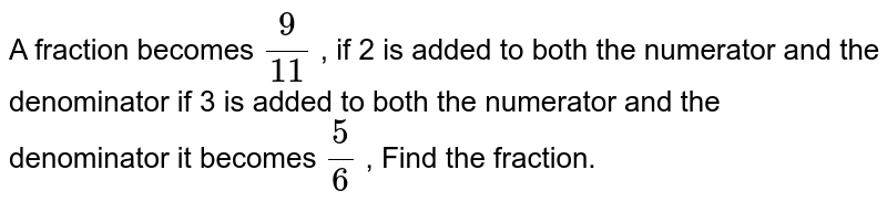 A fraction becomes `(9)/( 11) ` , if 2 is added  to both the numerator and the denominator if 3 is added to both the numerator and the denominator it becomes `(5)/(6) ` , Find the fraction.