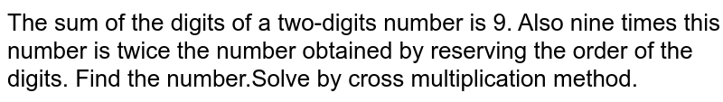 The sum of the digits of a two-digits number is 9. Also nine times this number is twice the number obtained by reserving the order of the digits. Find the number.Solve by cross multiplication method.