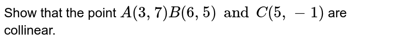 Show that the point `A(3,7) B(6,5) and C(5,-1)` are collinear.