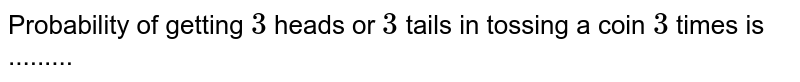 Probability of getting `3` heads or `3` tails in tossing a coin `3` times is .........