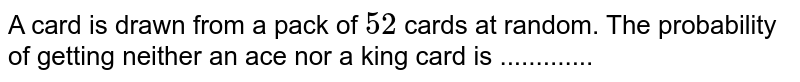 A card is drawn from a pack of `52` cards at random. The probability of getting neither an ace nor a king card is .............