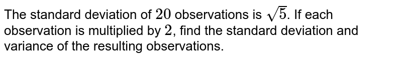 The standard deviation of `20` observations is `sqrt(5)`. If each observation is multiplied by `2`, find the standard deviation and variance  of the resulting observations.