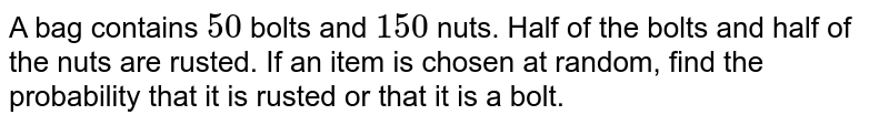 A bag contains `50` bolts and `150` nuts. Half of the bolts and half of the nuts are rusted. If an item is chosen at random, find the probability that it is rusted or that it is a bolt.