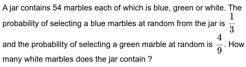 A jar contains 54 marbles each of which is blue, green or white. The probability of selecting a blue marbles at random from the jar is `(1)/(3)` and the probability of selecting a green marble at random is `(4)/(9)`. How many white marbles does the jar contain ?