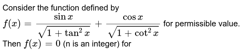 Consider the function defined by `f(x)=(sin x)/(sqrt(1+tan^(2)x))+(cos x)/(sqrt(1+cot^(2)x)` for permissible value. Then `f(x)=0` (n is an integer) for
