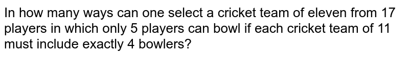 In how many ways can one select a cricket team of eleven from 17 players   in which only 5 players can bowl if each cricket team of 11 must include   exactly 4 bowlers?