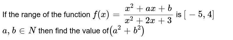 If the range of the function `f(x)=(x^2+a x+b)/(x^2+2x+3)` is `[-5,4]` `a,b in N` then find the value of` (a^2+b^2)`