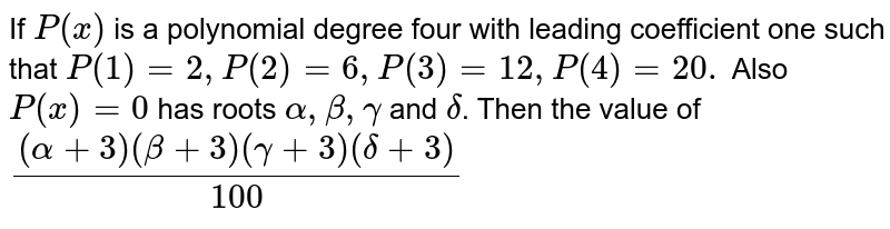 If `P(x)` is a polynomial degree four with leading coefficient one such that `P(1)=2,P(2)=6,P(3)=12,P(4)=20.` Also `P(x)=0` has roots `alpha, beta, gamma` and `delta`. Then the value of `((alpha+3)(beta+3)(gamma+3)(delta+3))/(100)`