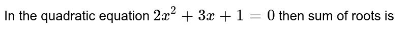 In the quadratic equation `2x^(2)+3x+1=0` then sum of roots is