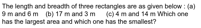 The length and breadth of three rectangles are as given below : (a) 9 m and 6 m (b) 17 m and   3 m (c) 4 m and 14 m Which one has the largest area and which one has the   smallest?