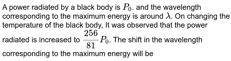 A power radiated by a black body is `P_0`. and the wavelength corresponding to the maximum energy is around `lambda`. On changing the temperature of the black body, It was observed that the power radiated is increased to `256/81P_0`. The shift in the wavelength corresponding to the maximum energy will be