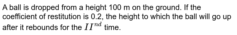 A ball is dropped from a height 100 m on the ground. If the coefficient of restitution is 0.2, the height to which the ball will go up after it rebounds for the `II^(nd)` time.
