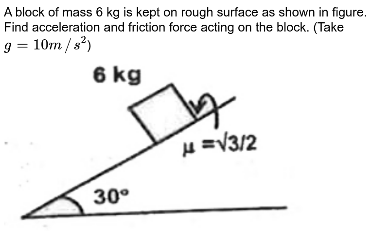 """A block of mass 6 kg is kept on rough surface as shown in figure. Find acceleration and friction force acting on the block. (Take `g=10m//s^(2)`) <br> <img src=""""https://d10lpgp6xz60nq.cloudfront.net/physics_images/FIITJEE_PHY_MB_01_C02_SLV_027_Q01.png"""" width=""""80%"""">"""